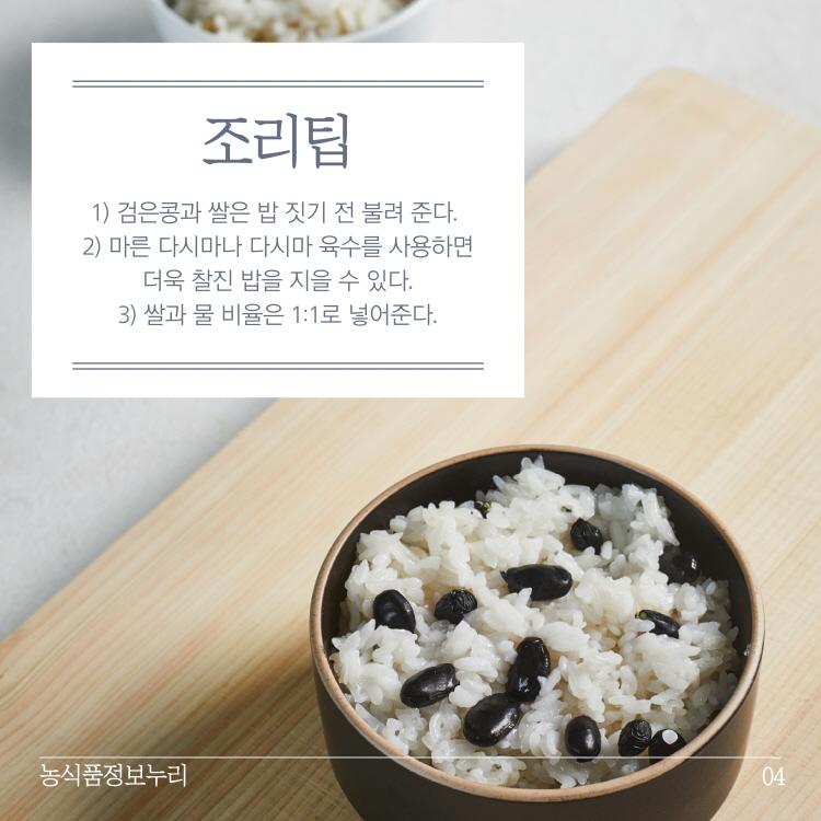 조리팁 1) 검은콩과 쌀은 밥 짓기 전 불려 준다. 2) 마른 다시마나 다시마 육수를 사용하면 | 더욱 찰진 밥을 지을 수 있다. 3) 쌀과 물 비율은 1:1로 넣어준다. 농식품정보누리