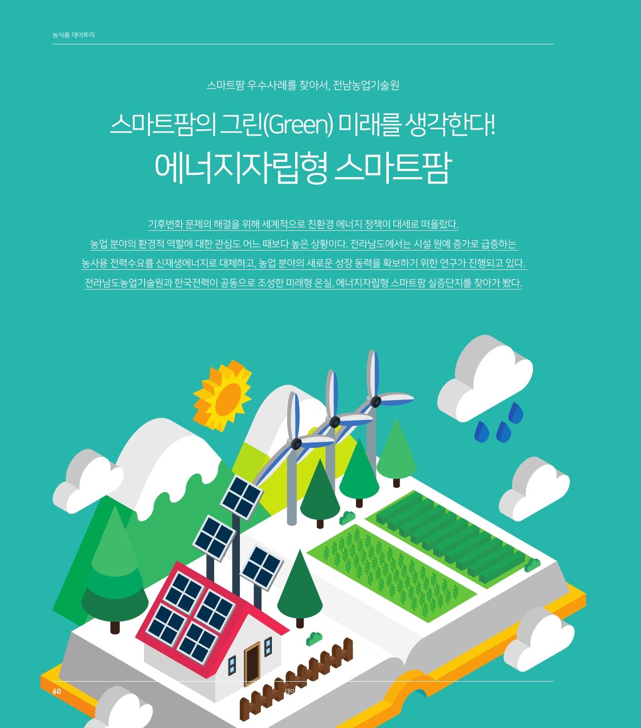 농식품 데이토리-스마트팜 우수사례를 찾아서, 전남농업기술원, 스마트팜의 그린(Green) 미래를 생각한다! 에너지자립형 스마트팜, 기후변화 문제의 해결을 위해 세계적으로 친환경 에너지 정책이 대세로 떠올랐다. 농업 분야의 환경적 역할에 대한 관심도 어느 때보다 높은 상황이다. 전라남도에서는 시설 원예 증가로 급증하는 농사용 전력수요를 신재생에너지로 대체하고, 농업 분야의 새로운 성장 동력을 확보하기 위한 연구가 진행되고 있다. 전라남도농업기술원과 한국전력이 공동으로 조성한 미래형 온실, 에너지자립형 스마트팜 실증단지를 찾아가 봤다. 60