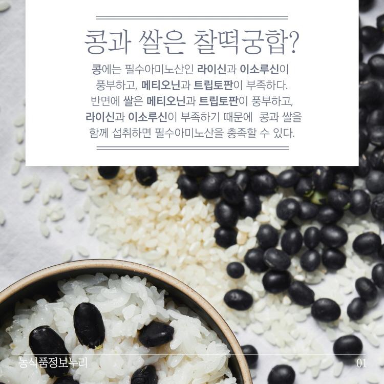 콩과 쌀은 찰떡궁합? 콩에는 필수아미노산인 라이신과 이소루신이 풍부하고, 메티오닌과 트립토판이 부족하다. 반면에 쌀은 메티오닌과 트립토판이 풍부하고, 라이신과 이소루신이 부족하기 때문에 콩과 쌀을 함께 섭취하면 필수아미노산을 충족할 수 있다. 농식품정보누리