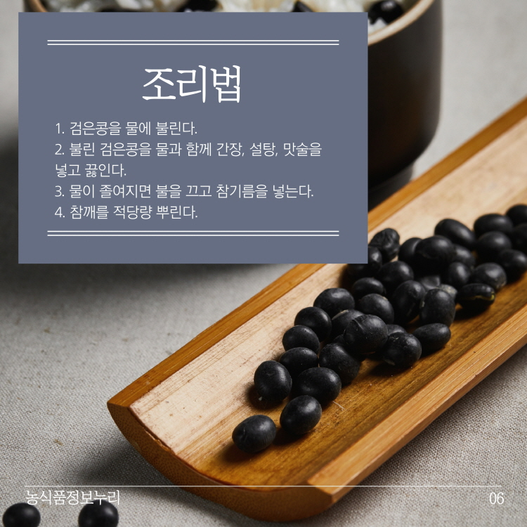 조리법 1. 검은콩을 물에 불린다. 2. 불린 검은콩을 물과 함께 간장, 설탕, 맛술을 넣고 끓인다. 3. 물이 졸여지면 불을 끄고 참기름을 넣는다. 4. 참깨를 적당량 뿌린다. 농식품정보누리
